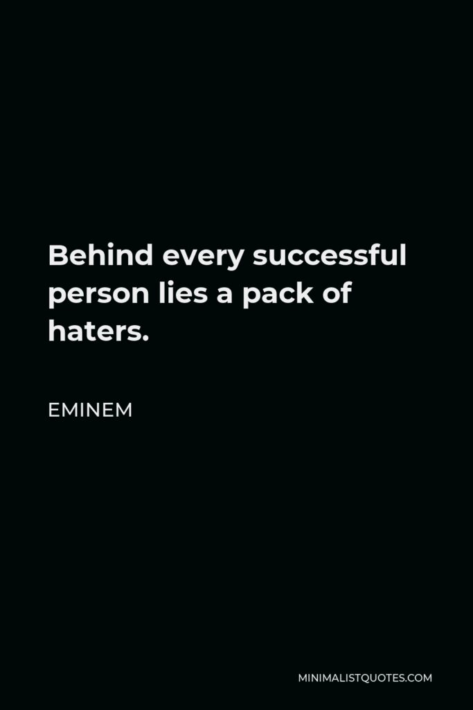 Eminem Quote - Behind every successful person lies a pack of haters.