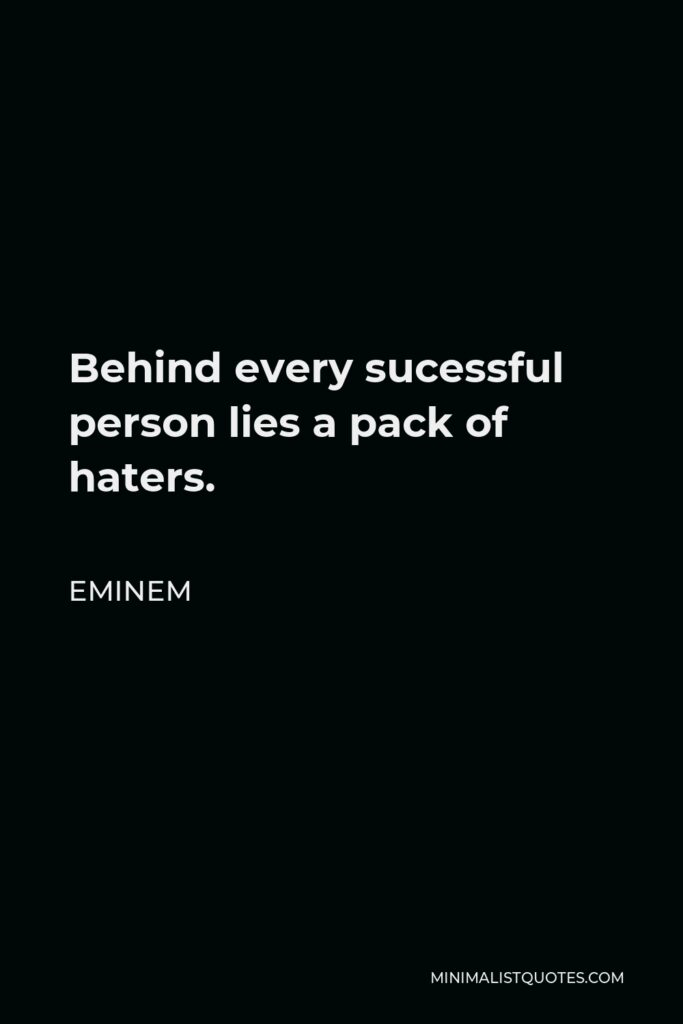 Eminem Quote - Behind every sucessful person lies a pack of haters.