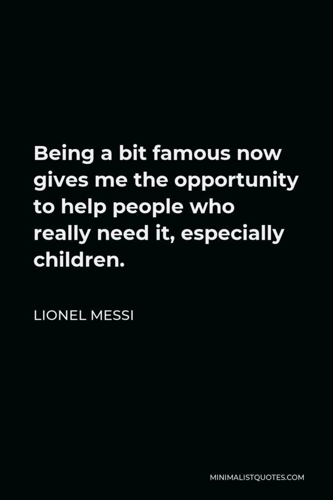 Lionel Messi Quote - Being a bit famous now gives me the opportunity to help people who really need it, especially children.