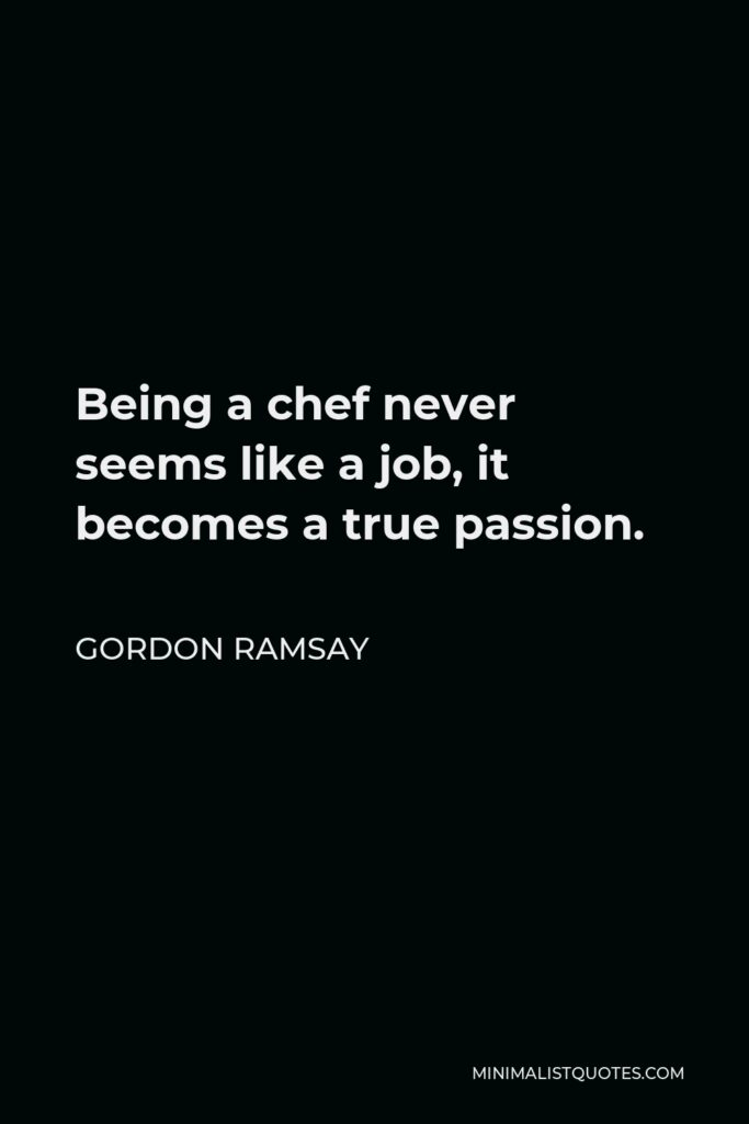 Gordon Ramsay Quote - Being a chef never seems like a job, it becomes a true passion.