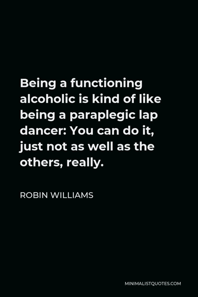 Robin Williams Quote - Being a functioning alcoholic is kind of like being a paraplegic lap dancer: You can do it, just not as well as the others, really.