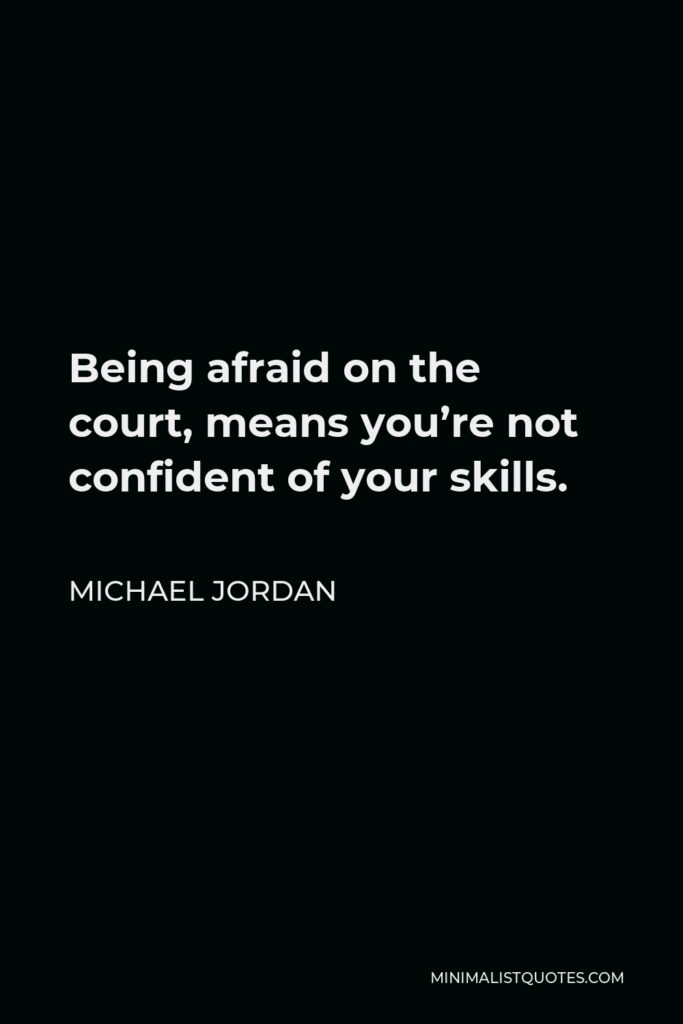 Michael Jordan Quote - Being afraid on the court, means you're not confident of your skills.