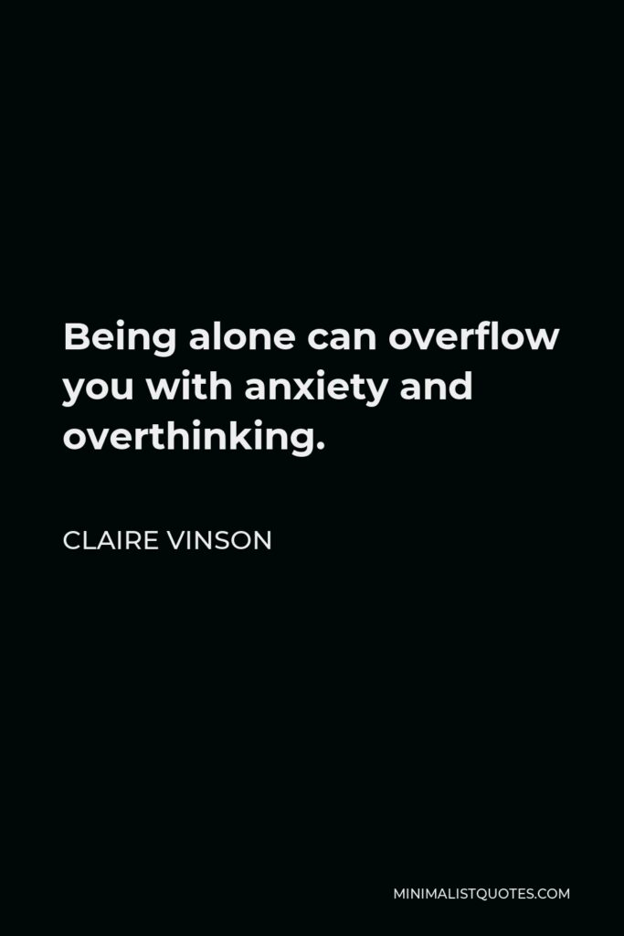 Claire Vinson Quote - Being alone can overflow you with anxiety and overthinking.