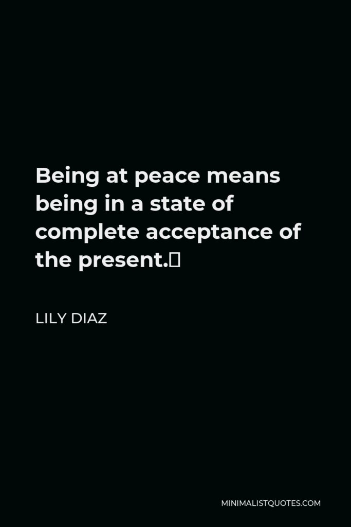 Lily Diaz Quote - Being at peace means being in a state of complete acceptance of the present.
