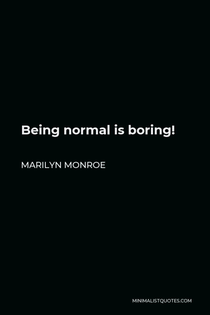 Marilyn Monroe Quote - Being normal is boring!