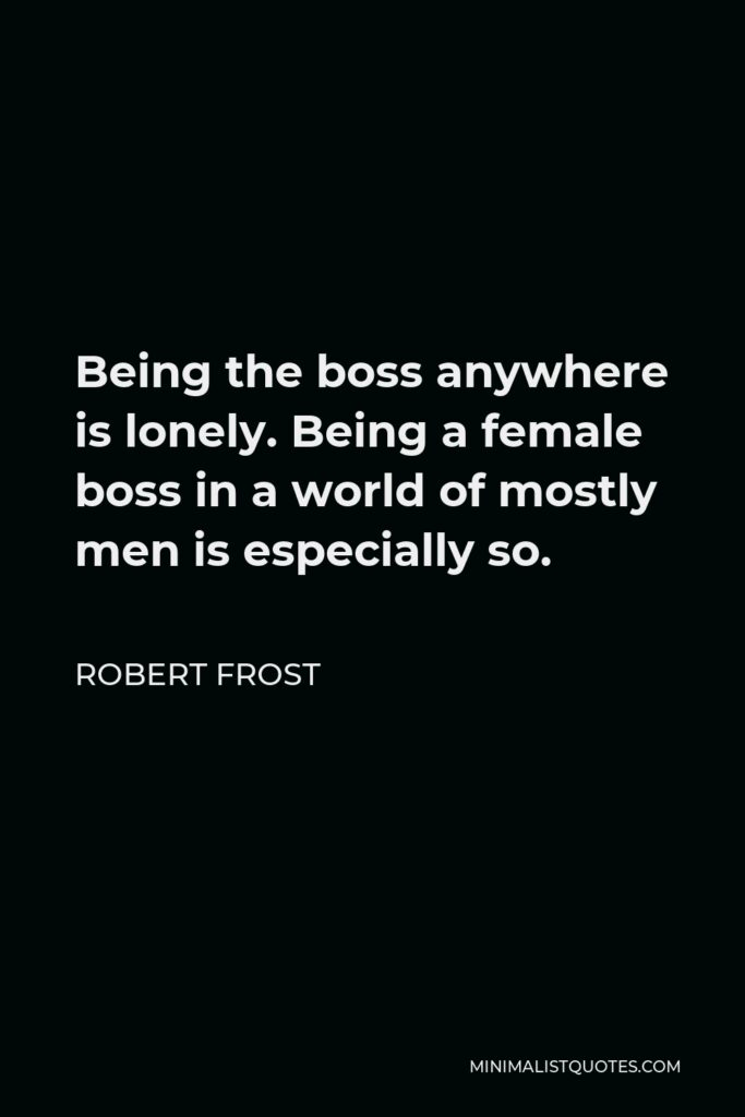 Robert Frost Quote - Being the boss anywhere is lonely. Being a female boss in a world of mostly men is especially so.