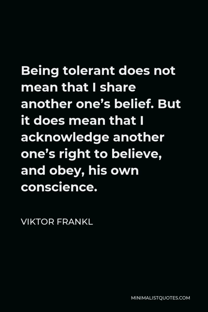 Viktor Frankl Quote - Being tolerant does not mean that I share another one's belief. But it does mean that I acknowledge another one's right to believe, and obey, his own conscience.