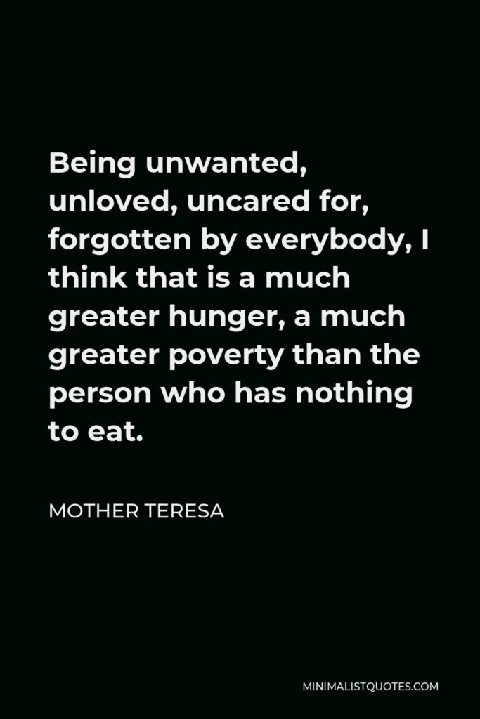 Mother Teresa Quote - Being unwanted, unloved, uncared for, forgotten by everybody, I think that is a much greater hunger, a much greater poverty than the person who has nothing to eat.