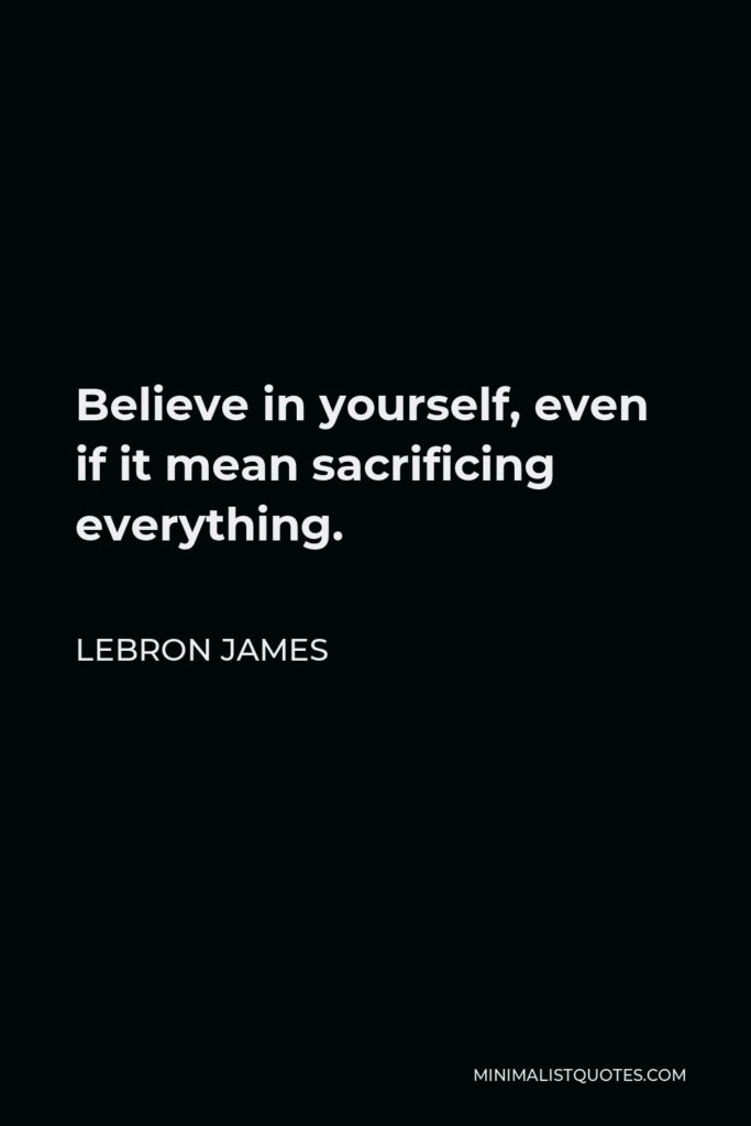 LeBron James Quote - Believe in yourself, even if it mean sacrificing everything.
