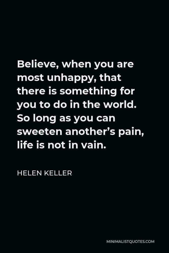 Helen Keller Quote - Believe, when you are most unhappy, that there is something for you to do in the world. So long as you can sweeten another's pain, life is not in vain.
