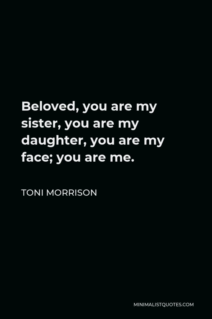 Toni Morrison Quote - Beloved, you are my sister, you are my daughter, you are my face; you are me.