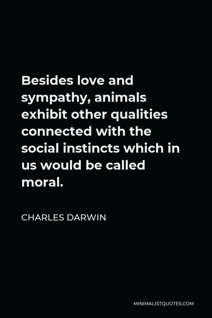 Charles Darwin Quote - Besides love and sympathy, animals exhibit other qualities connected with the social instincts which in us would be called moral.