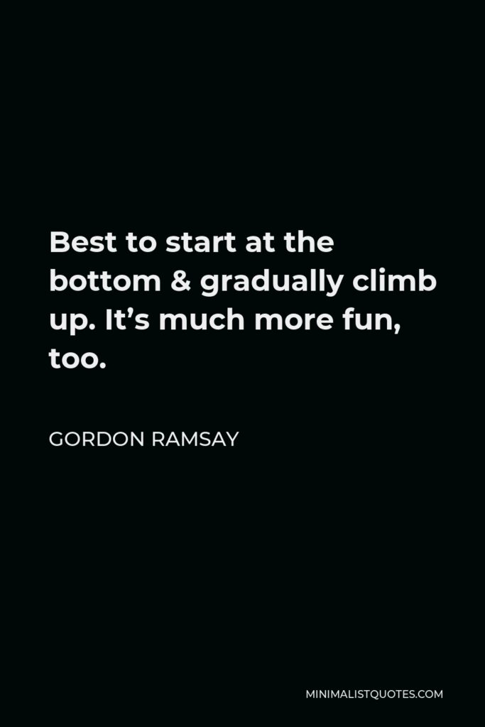 Gordon Ramsay Quote - Best to start at the bottom & gradually climb up. It's much more fun, too.