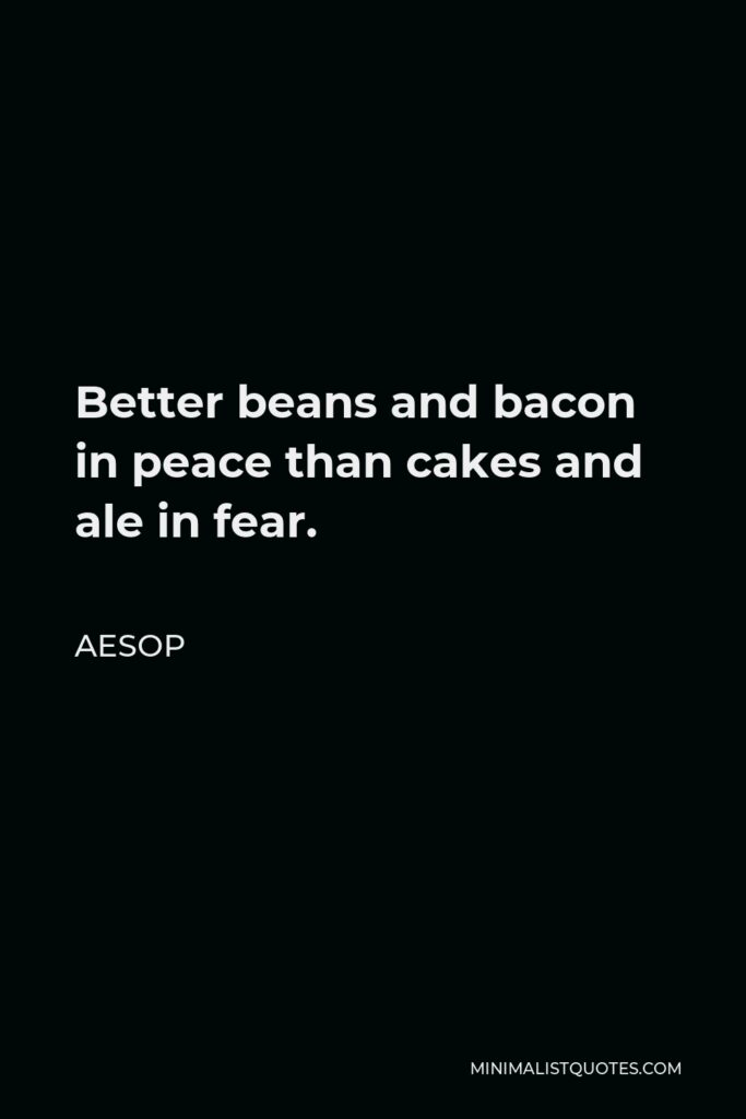 Aesop Quote - Better beans and bacon in peace than cakes and ale in fear.