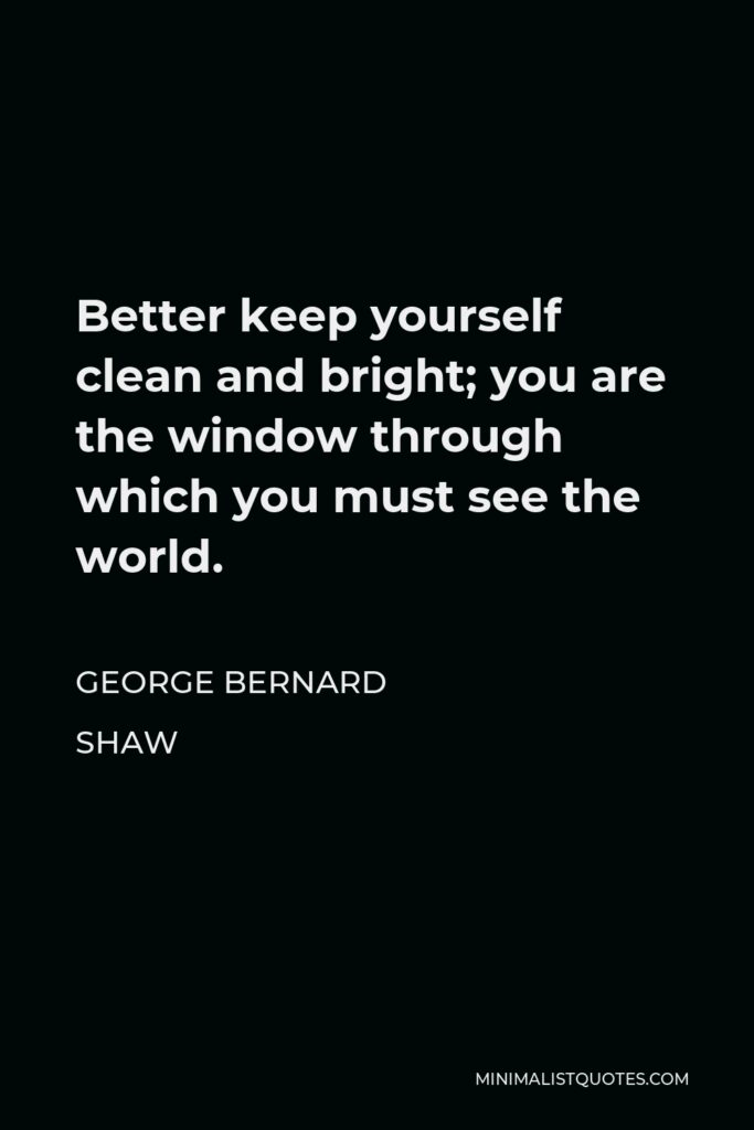 George Bernard Shaw Quote - Better keep yourself clean and bright; you are the window through which you must see the world.