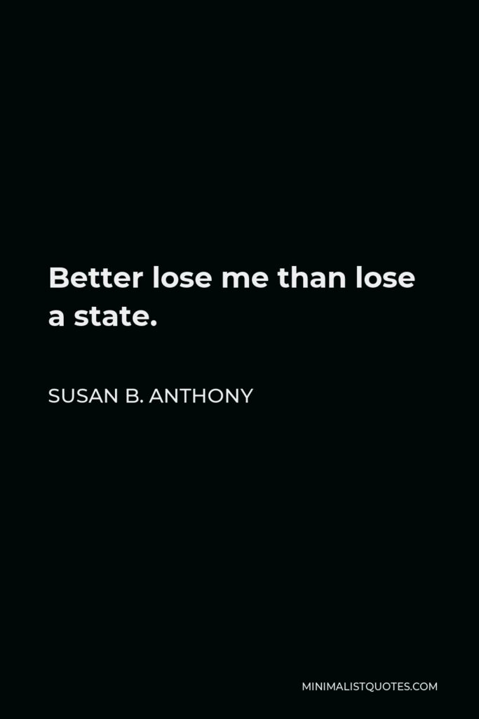 Susan B. Anthony Quote - Better lose me than lose a state.