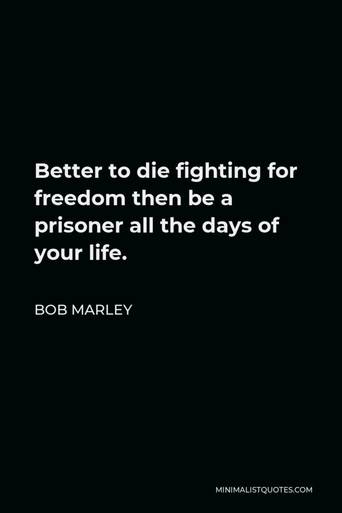 Bob Marley Quote - Better to die fighting for freedom then be a prisoner all the days of your life.