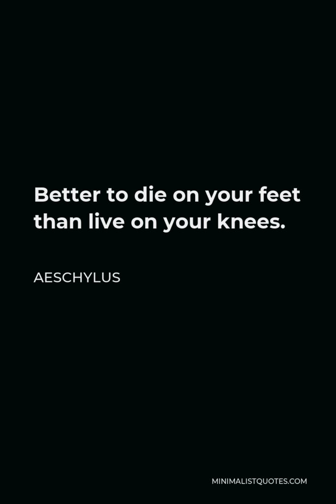 Aeschylus Quote - Better to die on your feet than live on your knees.