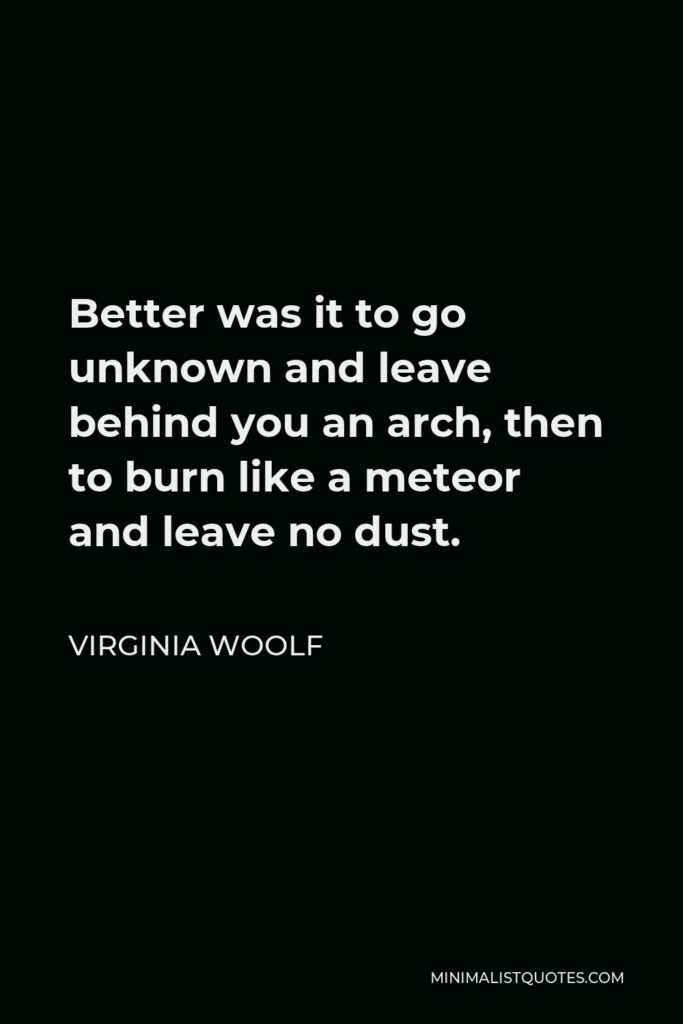 Virginia Woolf Quote - Better was it to go unknown and leave behind you an arch, then to burn like a meteor and leave no dust.