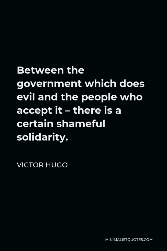 Victor Hugo Quote - Between the government which does evil and the people who accept it – there is a certain shameful solidarity.