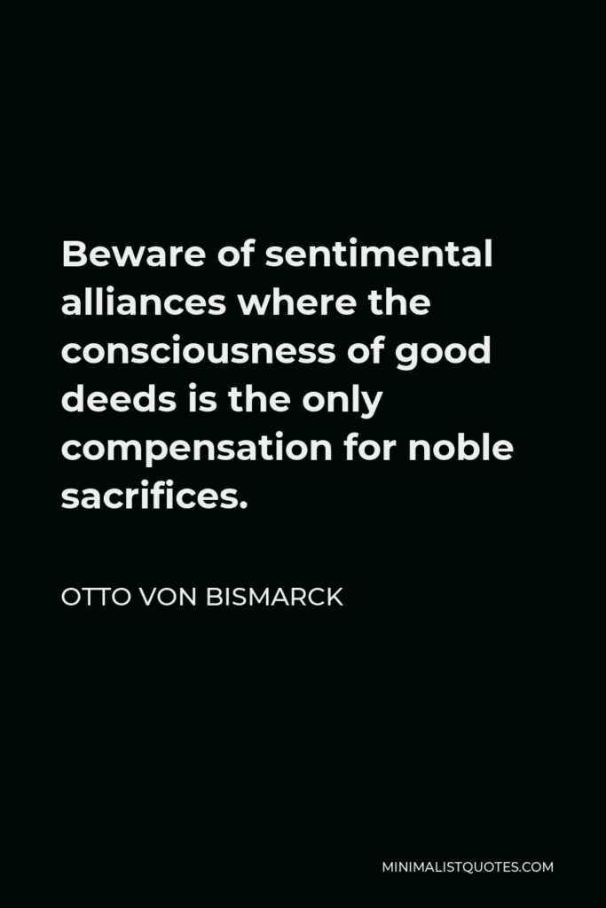 Otto von Bismarck Quote - Beware of sentimental alliances where the consciousness of good deeds is the only compensation for noble sacrifices.