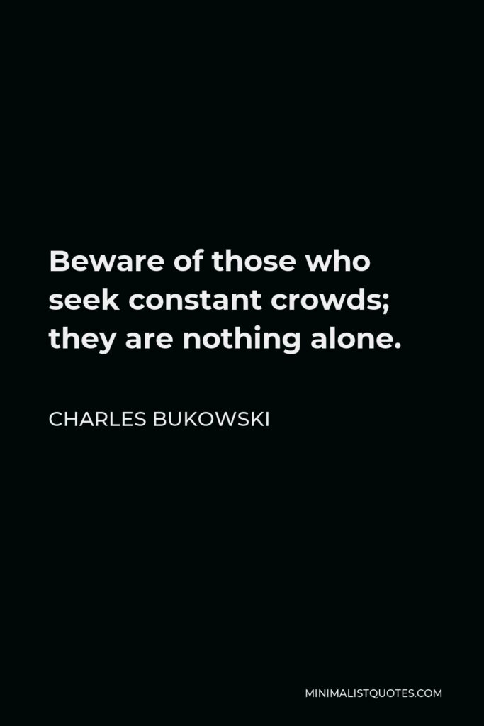 Charles Bukowski Quote - Beware of those who seek constant crowds; they are nothing alone.