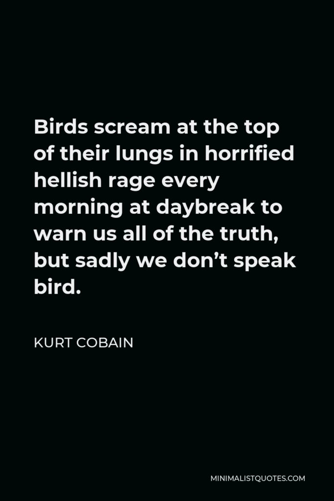 Kurt Cobain Quote - Birds scream at the top of their lungs in horrified hellish rage every morning at daybreak to warn us all of the truth, but sadly we don't speak bird.