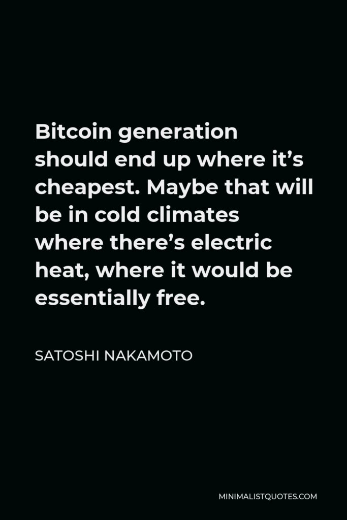 Satoshi Nakamoto Quote - Bitcoin generation should end up where it's cheapest. Maybe that will be in cold climates where there's electric heat, where it would be essentially free.