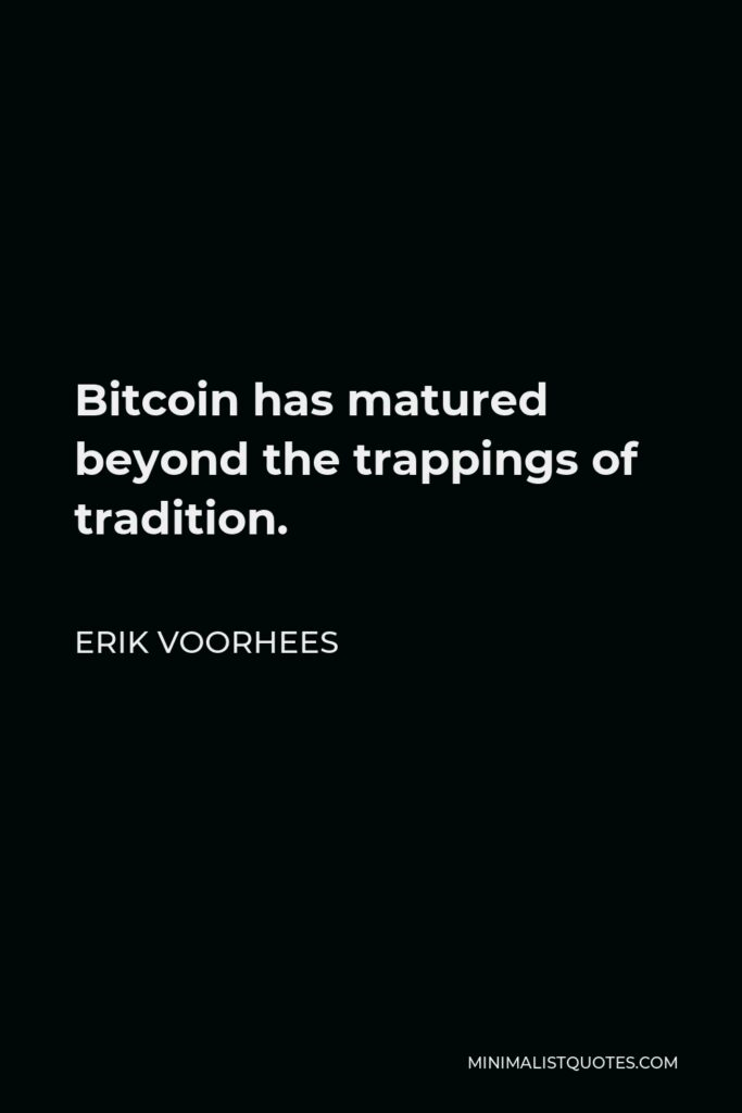 Erik Voorhees Quote - Bitcoin has matured beyond the trappings of tradition.
