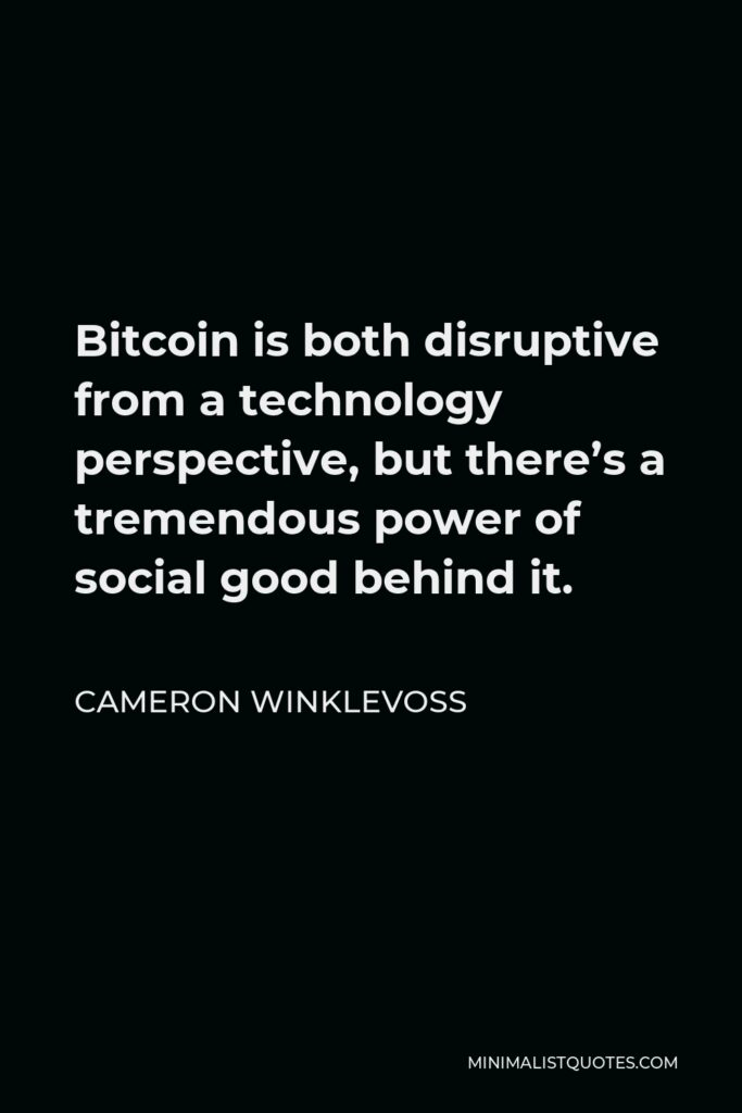 Cameron Winklevoss Quote - Bitcoin is both disruptive from a technology perspective, but there's a tremendous power of social good behind it.