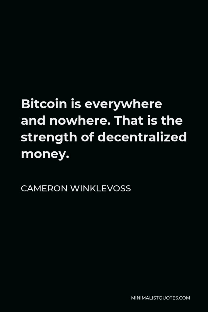 Cameron Winklevoss Quote - Bitcoin is everywhere and nowhere. That is the strength of decentralized money.