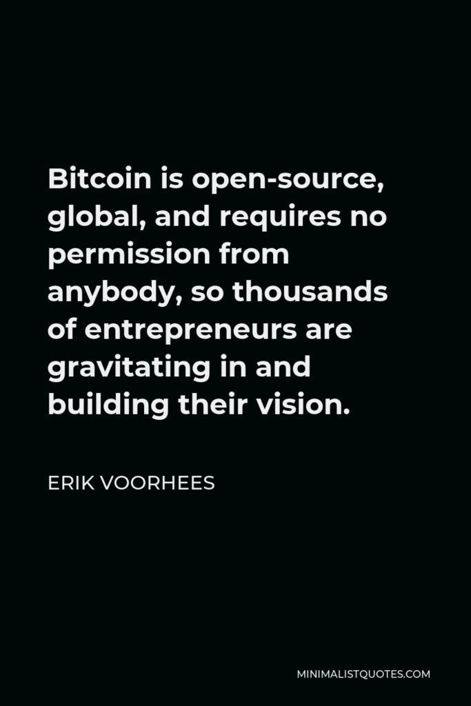 Erik Voorhees Quote - Bitcoin is open-source, global, and requires no permission from anybody, so thousands of entrepreneurs are gravitating in and building their vision.
