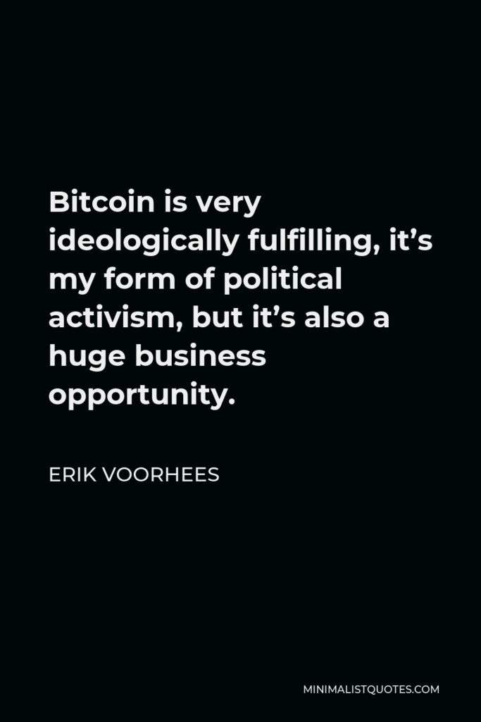 Erik Voorhees Quote - Bitcoin is very ideologically fulfilling, it's my form of political activism, but it's also a huge business opportunity.