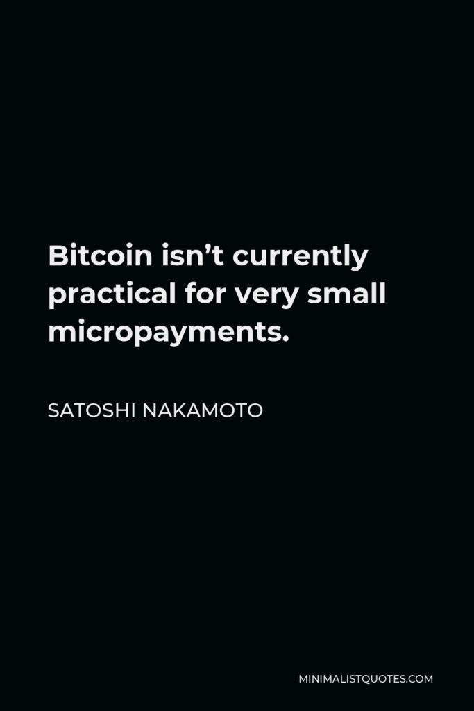 Satoshi Nakamoto Quote - Bitcoin isn't currently practical for very small micropayments.