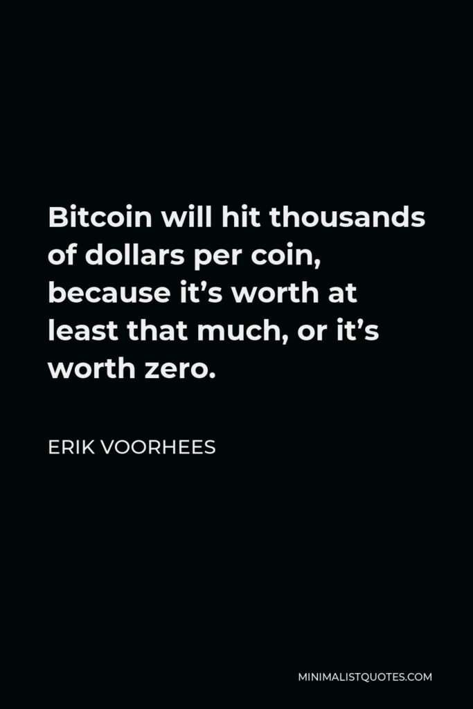 Erik Voorhees Quote - Bitcoin will hit thousands of dollars per coin, because it's worth at least that much, or it's worth zero.