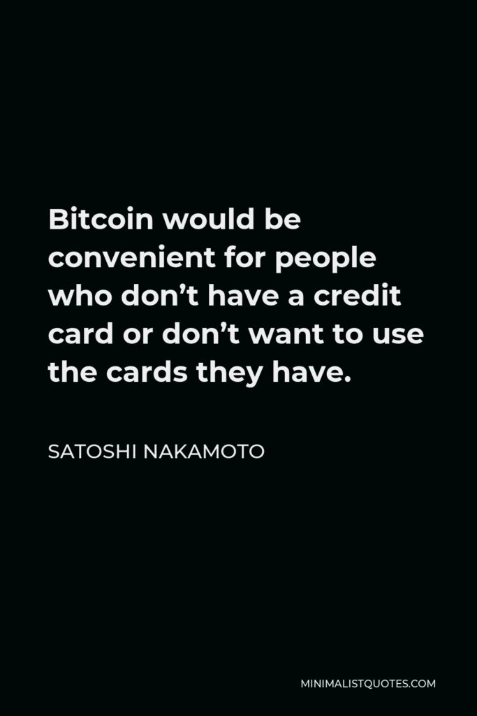 Satoshi Nakamoto Quote - Bitcoin would be convenient for people who don't have a credit card or don't want to use the cards they have.