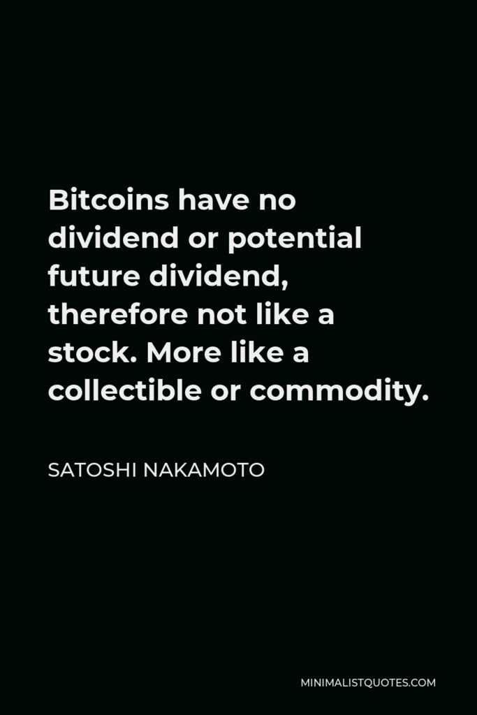 Satoshi Nakamoto Quote - Bitcoins have no dividend or potential future dividend, therefore not like a stock. More like a collectible or commodity.
