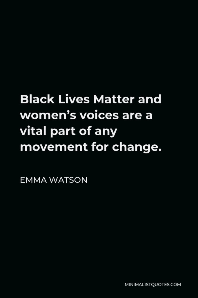 Emma Watson Quote - Black Lives Matter and women's voices are a vital part of any movement for change.
