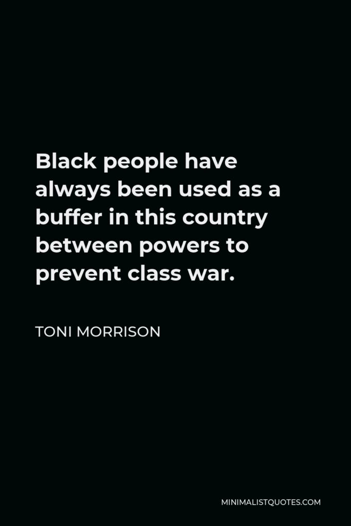 Toni Morrison Quote - Black people have always been used as a buffer in this country between powers to prevent class war.