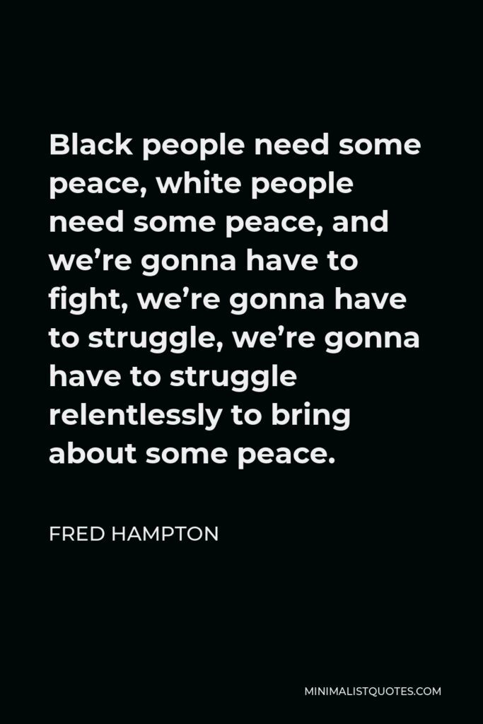 Fred Hampton Quote - Black people need some peace, white people need some peace, and we're gonna have to fight, we're gonna have to struggle, we're gonna have to struggle relentlessly to bring about some peace.