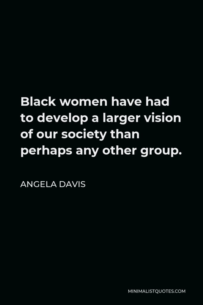 Angela Davis Quote - Black women have had to develop a larger vision of our society than perhaps any other group.
