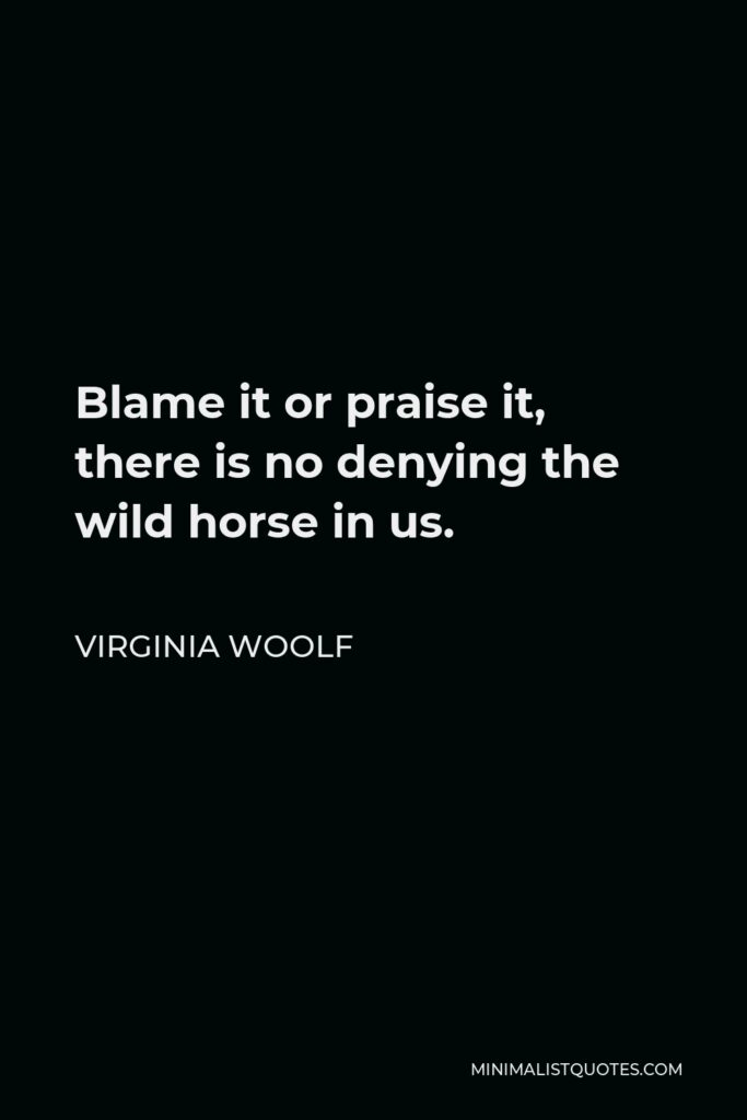 Virginia Woolf Quote - Blame it or praise it, there is no denying the wild horse in us.