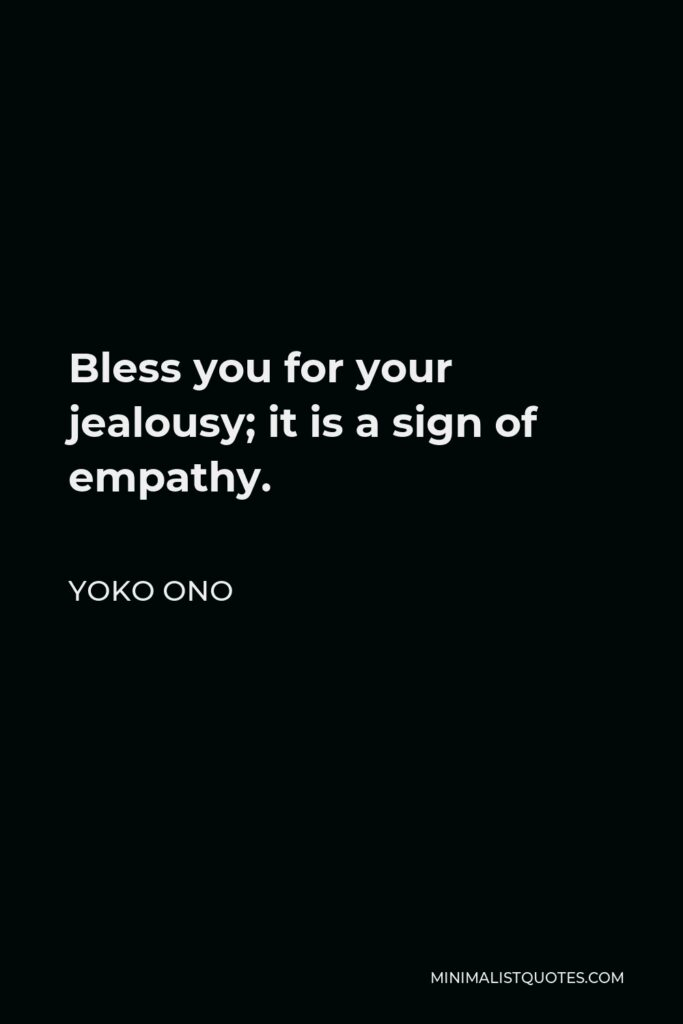 Yoko Ono Quote - Bless you for your jealousy; it is a sign of empathy.