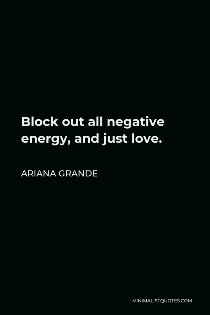 Ariana Grande Quote - Block out all negative energy, and just love.