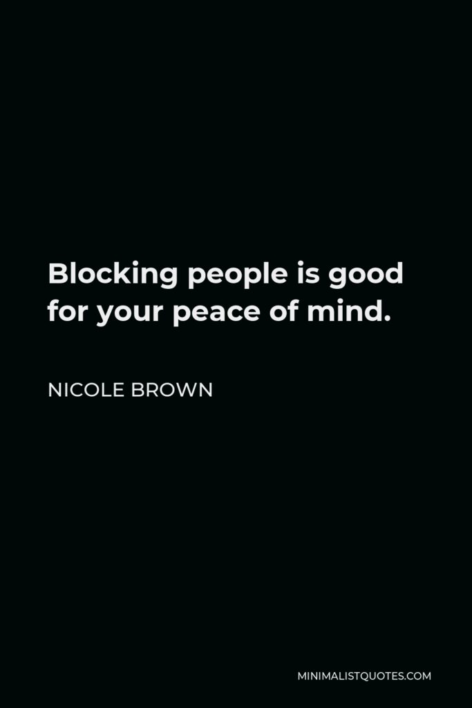 Nicole Brown Quote - Blocking people is good for your peace of mind.