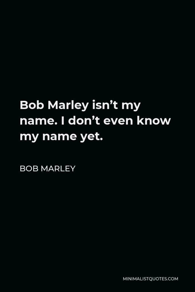 Bob Marley Quote - Bob Marley isn't my name. I don't even know my name yet.