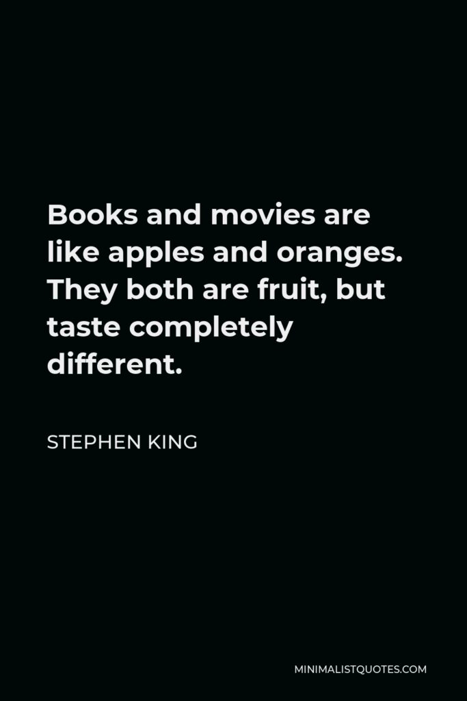 Stephen King Quote - Books and movies are like apples and oranges. They both are fruit, but taste completely different.