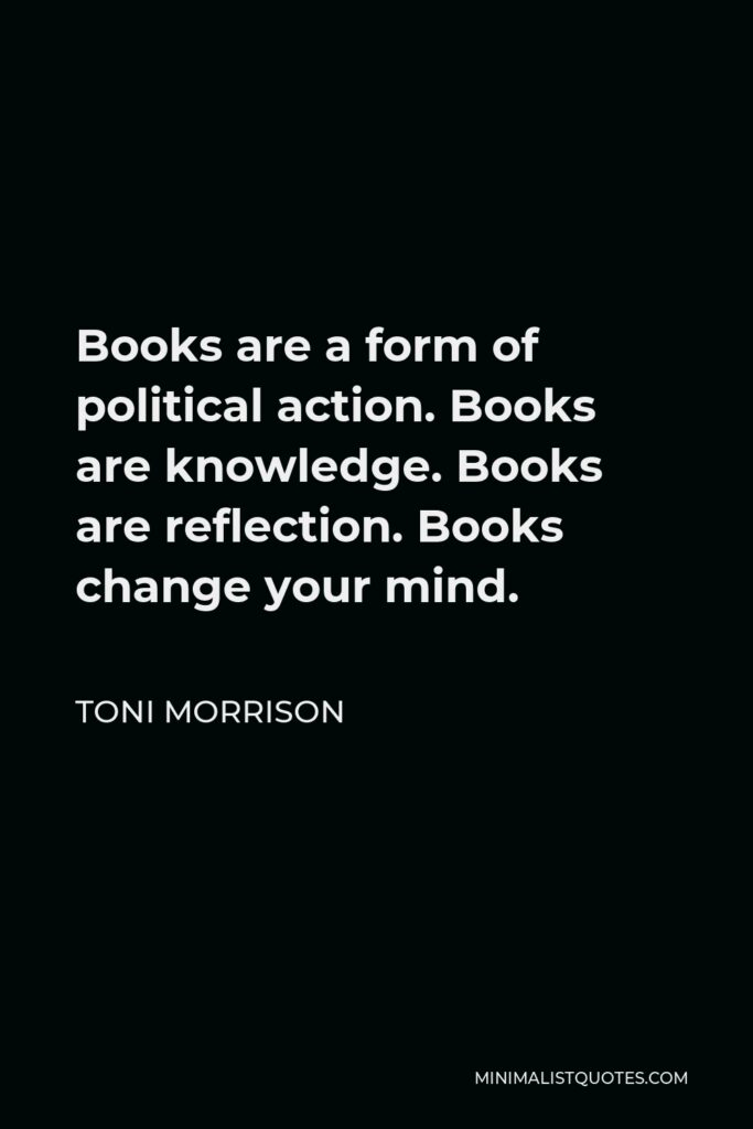 Toni Morrison Quote - Books are a form of political action. Books are knowledge. Books are reflection. Books change your mind.
