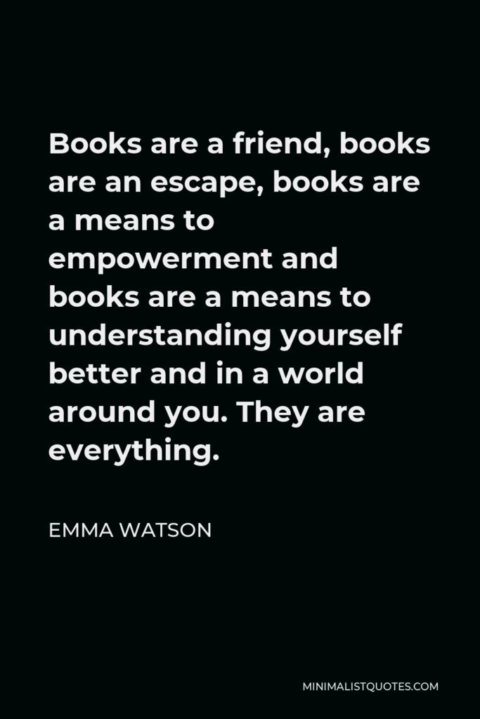 Emma Watson Quote - Books are a friend, books are an escape, books are a means to empowerment and books are a means to understanding yourself better and in a world around you. They are everything.