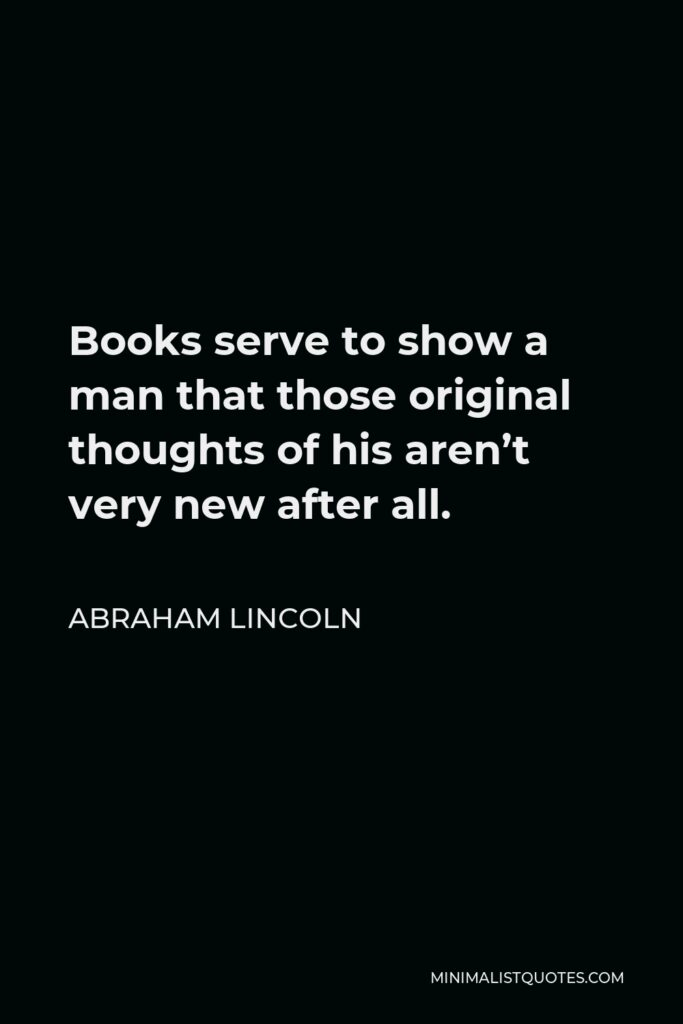 Abraham Lincoln Quote - Books serve to show a man that those original thoughts of his aren't very new after all.